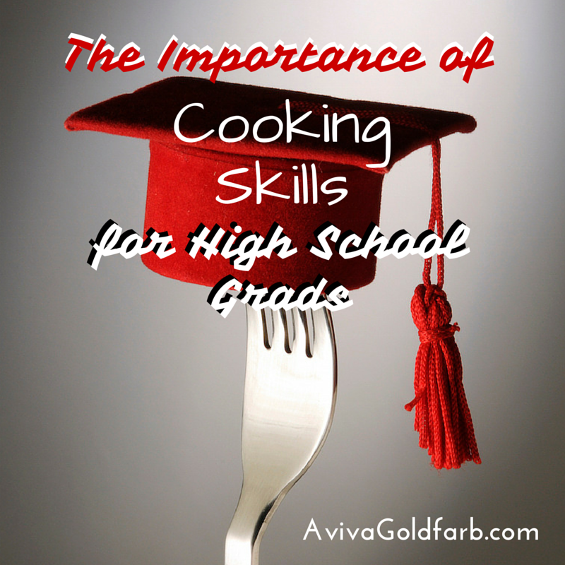 The Importance of Cooking Skills for High School Grads - AvivaGoldfarb.com