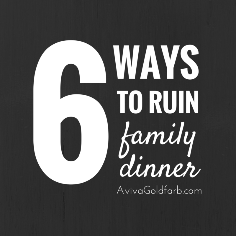 6 Ways to Ruin Family Dinner - Aviva Goldfarb