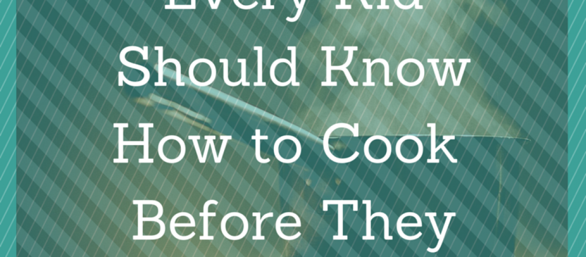 6 Things Every Kid Should Know How to Cook Before They Leave Home - AvivaGoldfarb.com